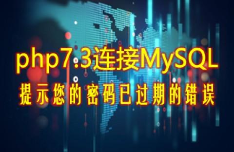 php7.3连接MySQL数据库提示您的密码已过期的错误